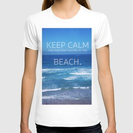 Keep Calm and Pretend you're at the Beach T-shirt