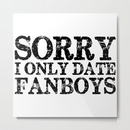Sorry, I only fanboys! Metal Print