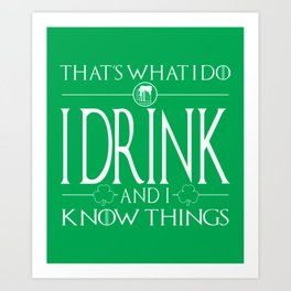 I Drink And I Know Things - St Patricks Day Art Print