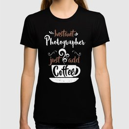 Instant Photographer Just Add Coffee T-shirt