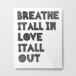 Breathe it all in love it all out Metal Print