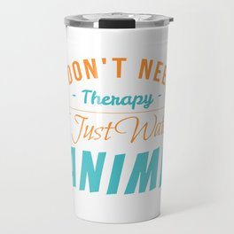 I Don't Need Therapy I Just Watch ANime Travel Mug