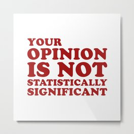 Your Opinion Is Not Statistically Significant Metal Print