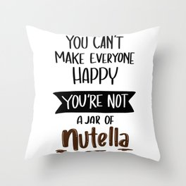 You Can't Make everyone Happy. You are not JAR of Nutella Throw Pillow