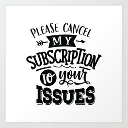 Please cancel my subscription to your issues - Funny hand drawn quotes illustration. Funny humor. Life sayings. Art Print