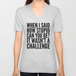When I Said How Stupid Can You Be? It Wasn't a Challenge Unisex V-Neck