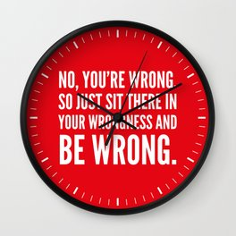 NO, YOU'RE WRONG. SO JUST SIT THERE IN YOUR WRONGNESS AND BE WRONG. (Red) Wall Clock