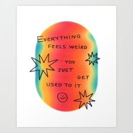 everything feels weird you just get used to it Art Print