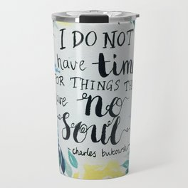 "Charles Bukowski quote ""I do not have time for things that have no soul."" Travel Mug"