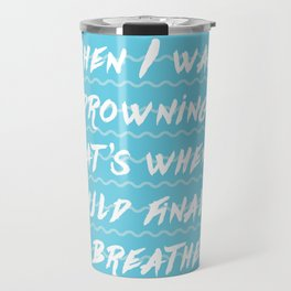 When I was drowning, that's when I could finally breathe Travel Mug