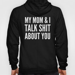 MY MOM & I TALK SHIT ABOUT YOU (Black & White) Hoody