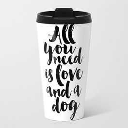 all you need is love and a dog, inspirational quote,motivational poster,love sign,dog lovers,gift Travel Mug