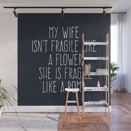 My Wife Isn't Fragile Like A Flower She Is Fragile Like A Bomb Wall Mural