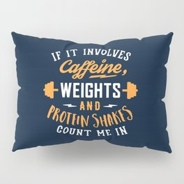 If It Involves Caffeine, Weights And Protein Shakes, Count Me In Pillow Sham