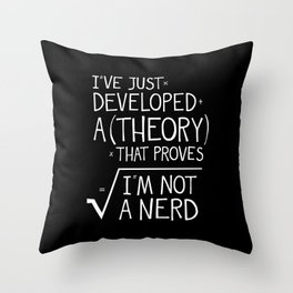 I've Developed A Theory That Proves I'm Not A Nerd Throw Pillow