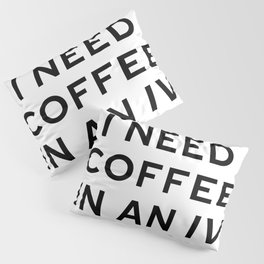 I Need Coffee in an IV Pillow Sham