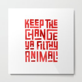 Keep the change ya filthy animal! Metal Print