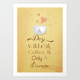 A day without coffee is only a dream! Art Print