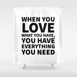 When You Love What You Have, You Have Everything You Need Shower Curtain