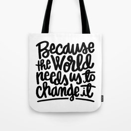 Because the World Needs Us to Change it Tote Bag