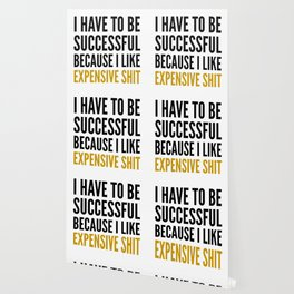 I HAVE TO BE SUCCESSFUL BECAUSE I LIKE EXPENSIVE SHIT Wallpaper