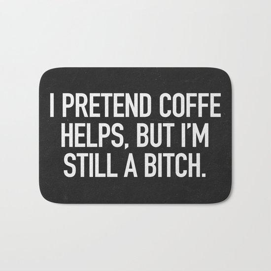 I pretend coffe helps, but I'm still a bitch Bath Mat