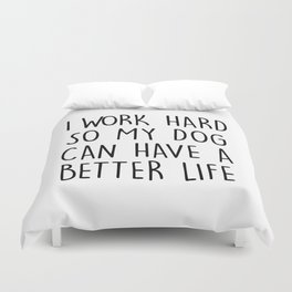 I WORK HARD SO MY DOG CAN HAVE A BETTER LIFE Duvet Cover
