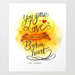 You gotta love like there's no such thing as a broken heart Art Print