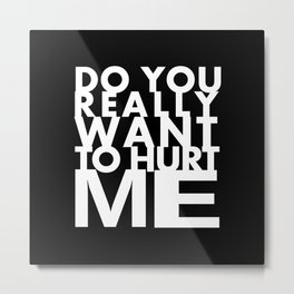 do you really want to hurt me Metal Print