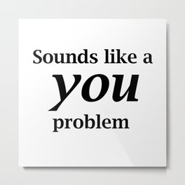 Sounds Like A You Problem - white background Metal Print