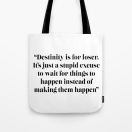Destiny is for losers. It's just a stupid excuse to wait for things to happen instead of making them Tote Bag
