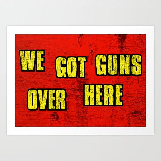 WE GOT GUNS OVER HERE Art Print