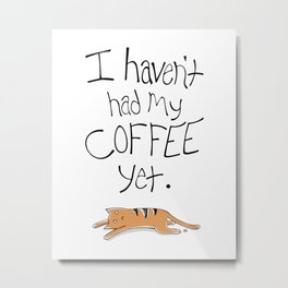 I Haven't Had My Coffee Yet. Metal Print