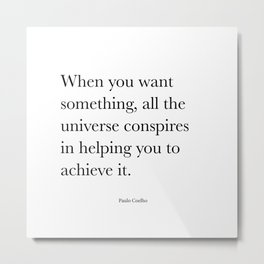 When you want  something, all the universe conspires in helping you to achieve it. Paulo Coelho Metal Print