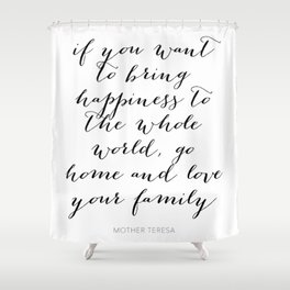 If You Want to Bring Happiness to the Whole World, Go Home and Love Your Family -Mother Teresa Shower Curtain