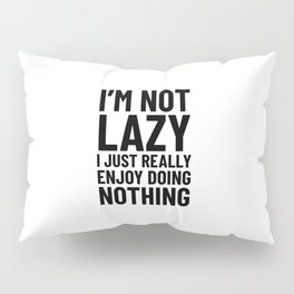 I'm Not Lazy I Just Really Enjoy Doing Nothing Pillow Sham
