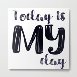 Today is MY day Metal Print