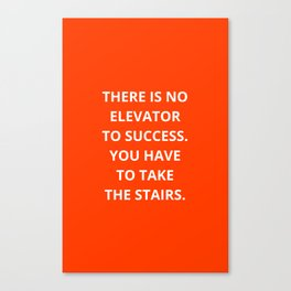 THERE IS NO ELEVATOR TO SUCCESS - YOU HAVE TO TAKE THE STAIRS - MOTIVATIONAL QUOTE Canvas Print
