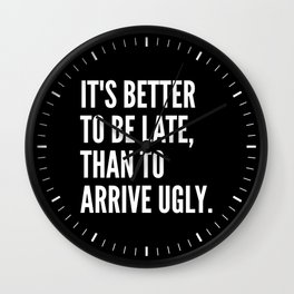IT'S BETTER TO BE LATE THAN TO ARRIVE UGLY (Black & White) Wall Clock