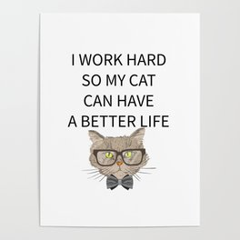 I Work Hard So My Cat Can Have A Better Life Poster