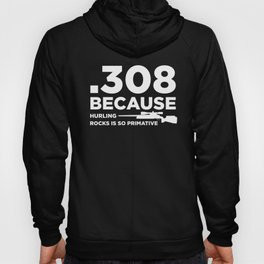 Funny Gun Owner Pro Second Amendment Rights USA .308 Because Hurling Rocks is Primitive Hoody