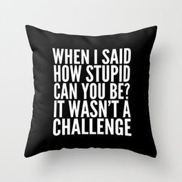 When I Said How Stupid Can You Be? It Wasn't a Challenge (Black & White) Throw Pillow