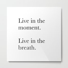 Live in the moment. Live in the breath. Meditation quote Metal Print