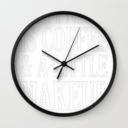 ALL I NEED IS COFFEE _ A LITTLE MAKEUP T-SHIRT Wall Clock