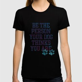 Be the Person your Dog thinks you are T-shirt