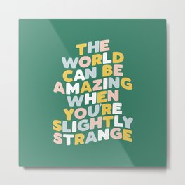 The World Can Be Amazing When You're Slightly Strange Metal Print