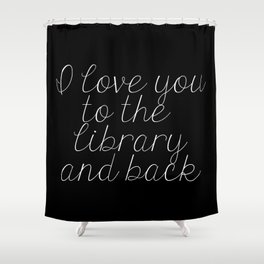 I Love You To The Library And Back (inverted) Shower Curtain