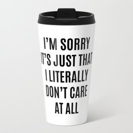 I'M SORRY IT'S JUST THAT I LITERALLY DON'T CARE AT ALL Travel Mug