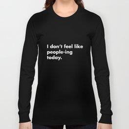 I Don't Feel Like People-ing Today TShirt Long Sleeve T-shirt