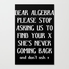 Dear algebra please stop asking us to find your x she's never coming back and don't ask y Canvas Print